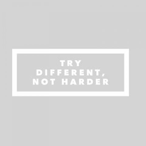 TRY DIFFERENT….not always harder.